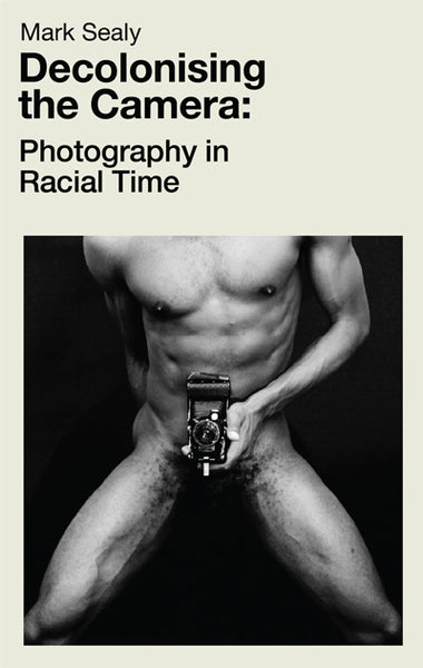 Mark Sealy - Decolonising the Camera: Photography in Racial Time