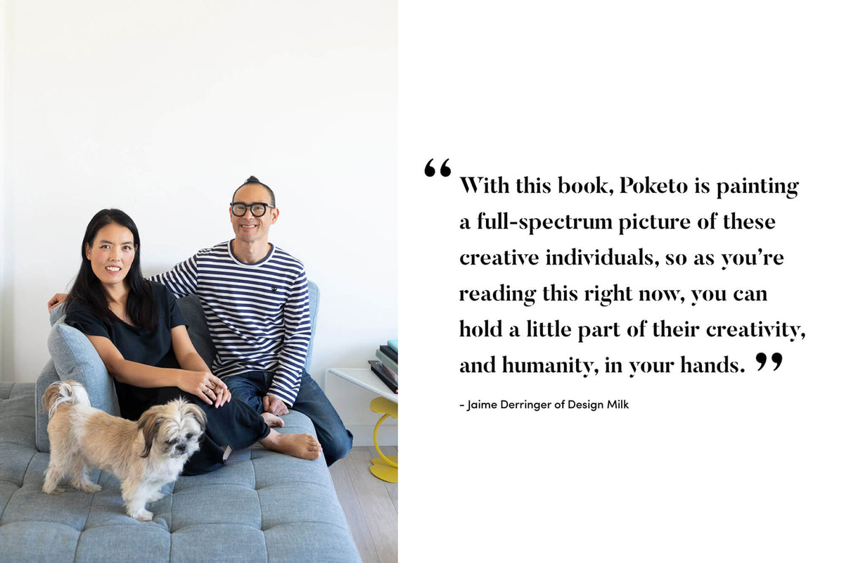With this book, Poketo is painting a full-spectrum picture of these creative individuals, so as you're reading this right now, you can hold a little part of their creativity and humanity, in your hands. --Jaime Derringer of Design Milk