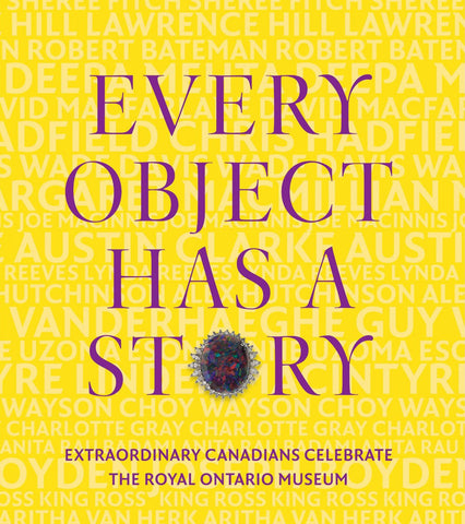 Every Object Has a Story: Extraordinary Canadians Celebrate the Royal Ontario Museum
