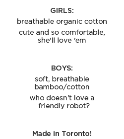 Girls: breathable organic cotton, cute and so comfortable, she'll love 'em  - Boys: soft, breathable, bamboo/cotton, who doesn't love a friendly robot? - Made in Toronto!