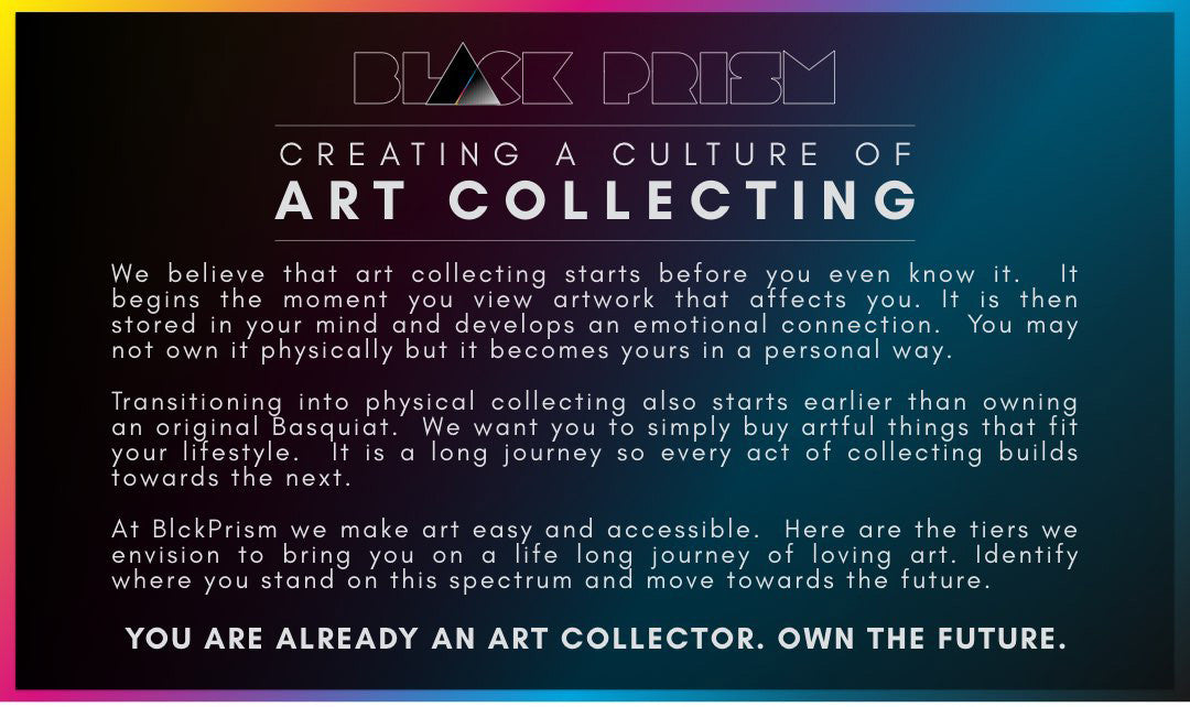 Creating a culture of collecting Black art by African American artists.  We believe that art collecting starts before you even know it.  It begins the moment you view artwork that affects you. It is then stored in your mind and develops an emotional connection.  You may not own it physically but it becomes yours in a personal way.    Transitioning into physical collecting also starts earlier than owning an original Basquiat.  We want you to simply buy artful things that fit your lifestyle.  It is a long journey so every act of collecting builds towards the next.    At BlckPrism we make art easy and accessible.  Here are the tiers we envision to bring you on a life long journey of loving art. Identify where you stand on this spectrum and move towards the future.  YOU ARE ALREADY AN ART COLLECTOR. OWN THE FUTURE.  African American art as as limited edition prints, canvas prints, photo prints, and original artwork