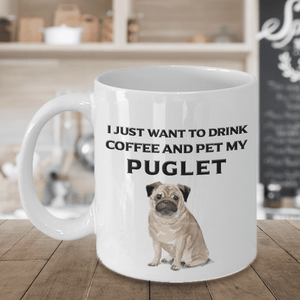 Puglet Lover Gift, I Just Want To Drink Coffee and Pet My Puglet, Fun Novelty Coffee Mug