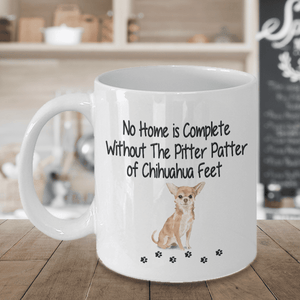Dog Mug, No Home is Complete Without The Pitter Patter of Chihuahua  Feet, Chihuahua  Dog Mug