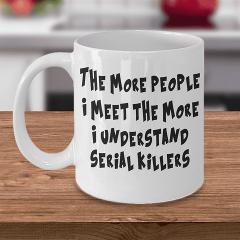 Image of Funny Sarcastic Mug The More People I Meet The More I Understand Serial Killers
