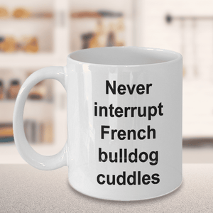 Funny French bulldog mug gifts for women men Never interrupt French Bulldog cuddles coffee cup mom