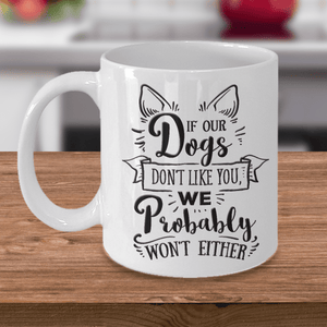 Funny Dog Lover Gift, If our Dogs Don't Like You, We Probably Won't Either