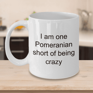 Pomeranian Mug Gifts for Women  I Am One Pomeranian Short of Being Crazy Funny Teacup
