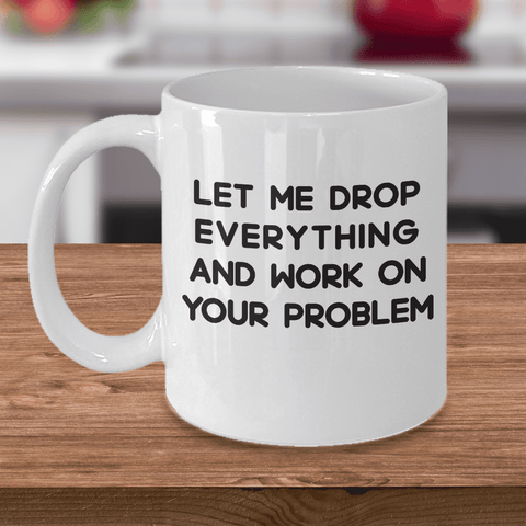 Image of Funny Sarcastic Mugs for Women Let me Drop Everything and Work on Your Problem Sarcasm Gifts