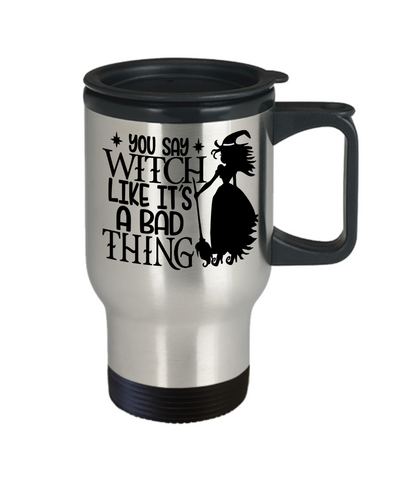 Halloween You Say Witch Bad Thing Travel Mug Funny Gift Spooky Haunted Novelty Cup