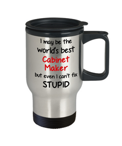Cabinet Maker Occupation Travel Mug With Lid Funny World's Best Can't Fix Stupid Unique Novelty Birthday Christmas Gifts Coffee Cup