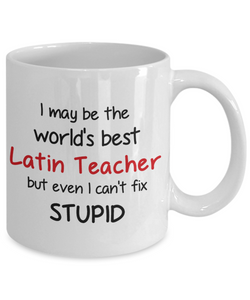 Latin Teacher Occupation Mug Funny World's Best Can't Fix Stupid Unique Novelty Birthday Christmas Gifts Ceramic Coffee Cup