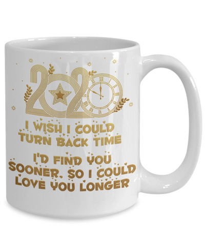 2020 New Year Gift Mug Turn Back Time Find You Sooner Love You Longer Novelty Cup