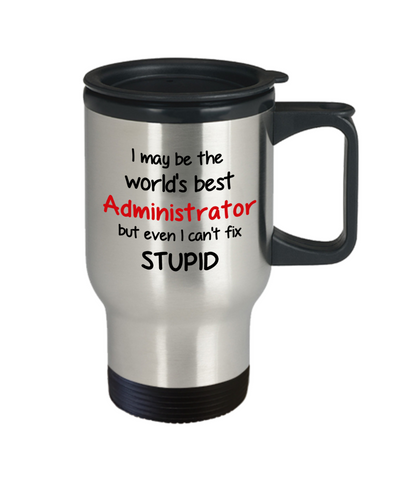 Image of Administrator Occupation Travel Mug With Lid Funny World's Best Can't Fix Stupid Unique Novelty Birthday Christmas Gifts Coffee Cup