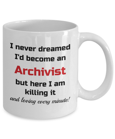 Image of Occupation Mug I Never Dreamed I'd Become an Archivist but here I am killing it and loving every minute! Unique Novelty Birthday Christmas Gifts Humor Quote Ceramic Coffee Tea Cup