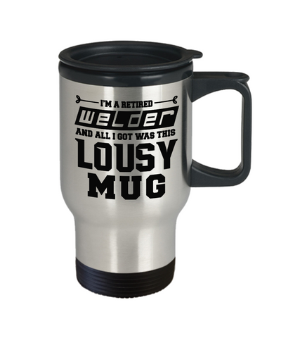 Retired Welder Lousy Travel Mug Gift Funny Humor Quote Coffee Cup
