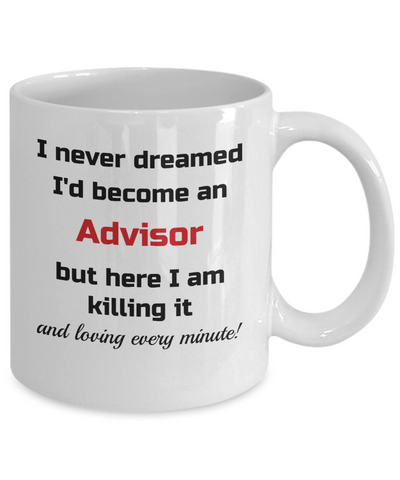 Image of Occupation Mug I Never Dreamed I'd Become an Advisor but here I am killing it and loving every minute! Unique Novelty Birthday Christmas Gifts Humor Quote Ceramic Coffee Tea Cup
