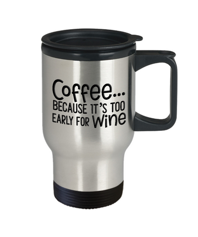 Image of Funny Coffee Travel Mug Gift Coffee Because It's Too Early For Wine Fun Travel Mug Gifts