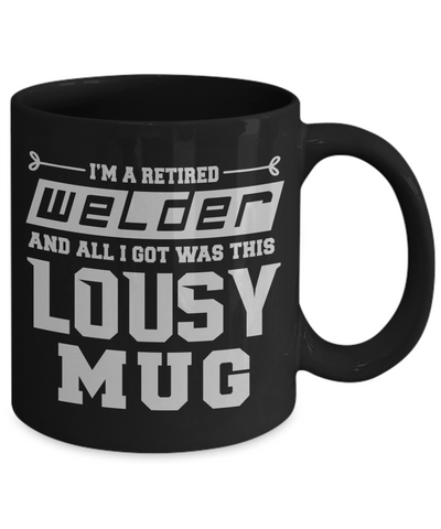 Retired Welder Lousy Black Mug Gift Funny Humor Quote Coffee Cup