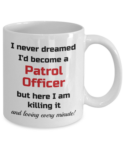 Image of Occupation Mug I Never Dreamed I'd Become a Patrol Officer but here I am killing it and loving every minute! Unique Novelty Birthday Christmas Gifts Humor Quote Ceramic Coffee Tea Cup