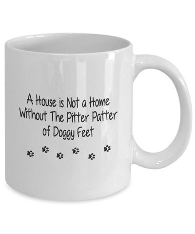 Dog Mug, A House is Not a Home Without The Pitter Patter of Doggy Feet, Gift for Dog lovers