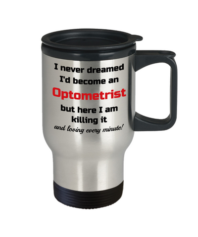 Image of Occupation Travel Mug With Lid I Never Dreamed I'd Become an Optometrist but here I am killing it and loving every minute! Unique Novelty Birthday Christmas Gifts Humor Quote Coffee Tea Cup