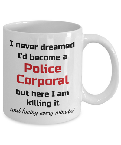 Image of Occupation Mug I Never Dreamed I'd Become a Police Corporal but here I am killing it and loving every minute! Unique Novelty Birthday Christmas Gifts Humor Quote Ceramic Coffee Tea Cup