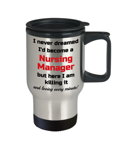 Image of Occupation Travel Mug With Lid I Never Dreamed I'd Become a Nursing Manager but here I am killing it and loving every minute! Unique Novelty Birthday Christmas Gifts Humor Quote Coffee Tea Cup
