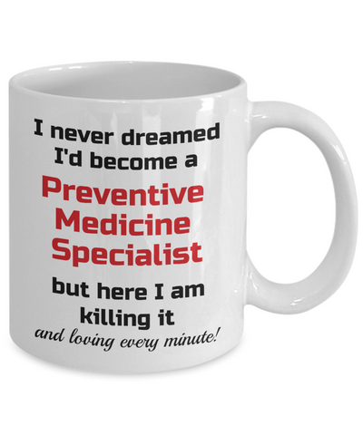 Image of Occupation Mug I Never Dreamed I'd Become a Preventive Medicine Specialist but here I am killing it and loving every minute! Unique Novelty Birthday Christmas Gifts Humor Quote Ceramic Coffee Tea Cup