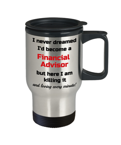 Image of Occupation Travel Mug With Lid I Never Dreamed I'd Become a Financial Advisor but here I am killing it and loving every minute! Unique Novelty Birthday Christmas Gifts Humor Quote Coffee Tea Cup