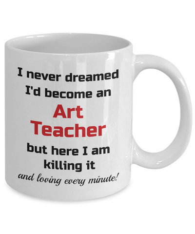 Image of Occupation Mug I Never Dreamed I'd Become an Art Teacher but here I am killing it and loving every minute! Unique Novelty Birthday Christmas Gifts Humor Quote Ceramic Coffee Tea Cup