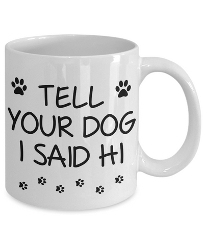 Funny Pet Mug Tell Your Dog I Said Hi Novelty Birthday Gift Ceramic Coffee Cup