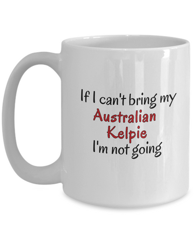 If I Cant Bring My Australian Kelpie Dog Mug Novelty Birthday Gifts Cup for Men Women Humor Quotes Unique Work Ceramic Coffee Gifts