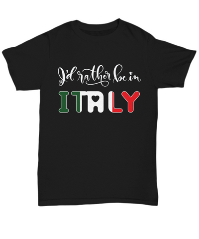 I'd Rather be in Italy Black Shirt Expat Italian Gift Novelty Birthday Unisex T-Shirt