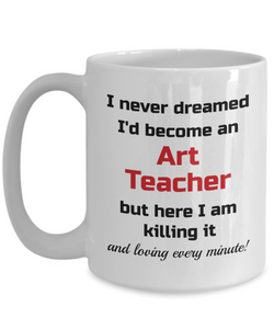 Occupation Mug I Never Dreamed I'd Become an Art Teacher but here I am killing it and loving every minute! Unique Novelty Birthday Christmas Gifts Humor Quote Ceramic Coffee Tea Cup