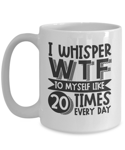 Image of Funny I Whisper WTF to Myself Mug Novelty Birthday Gifts Humor Quote Ceramic Coffee Tea Cup