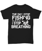 The Day I Stop Fishing Will Be The Day I Stop Breathing Addict Black T-Shirt Fisherman Gift for Fish Loving Husband Boyfriend Wife Girlfriend Novelty Birthday Shirt