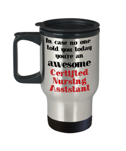 Certified Nursing Assistant Occupation Travel Mug With Lid In Case No One Told You Today You're Awesome Unique Novelty Appreciation Gifts Coffee Cup