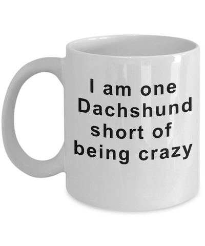 Image of Dachshund Mug Gifts for Women  I Am One Dachshund Short of Being Crazy Funny Teacup