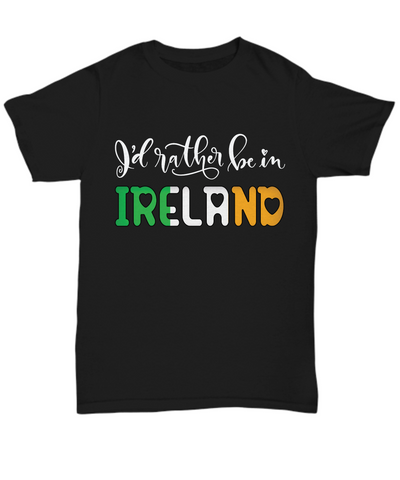 I'd Rather be in Ireland Black Shirt Expat Irish Gift Novelty Birthday Unisex T-Shirt