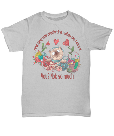 Knitting and Crocheting Makes Me Happy Sarcastic Shirt  Gift You Not So Much Novelty Hobby Tee