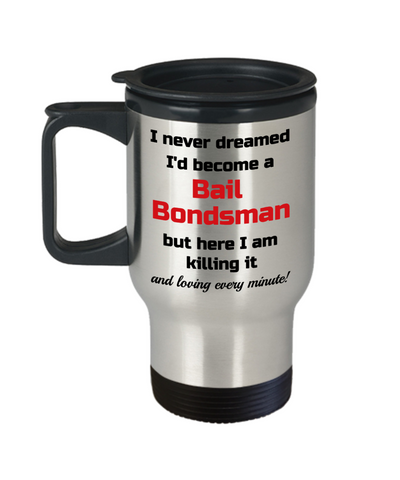 Image of Occupation Travel Mug With Lid I Never Dreamed I'd Become a Bail Bondsman but here I am killing it and loving every minute! Unique Novelty Birthday Christmas Gifts Humor Quote Coffee Tea Cup
