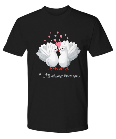 I Will Always Love You Dove Shirt Gift Love Birds Valentine's Day Birthday Surprise Tee