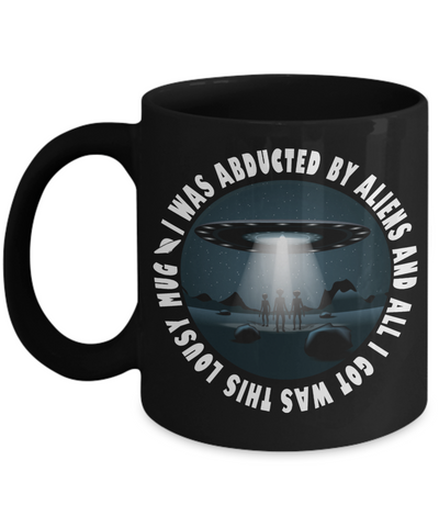 Image of I Was Abducted By Aliens and ALl I Got Was This Lousy Mug Funny UFO Unidentified Flying Object Alien Contact Cover Up Gift Novelty Birthday Black Ceramic Coffee Cup