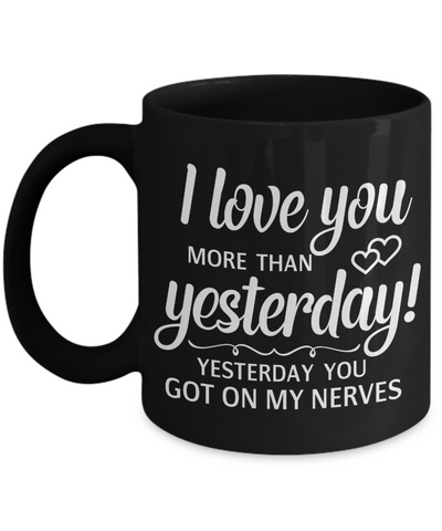Funny Love You Black Mug Gift Yesterday You Got on My Nerves Novelty Coffee Cup