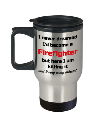 Image of Occupation Travel Mug With Lid I Never Dreamed I'd Become a Firefighter but here I am killing it and loving every minute! Unique Novelty Birthday Christmas Gifts Humor Quote Coffee Tea Cup