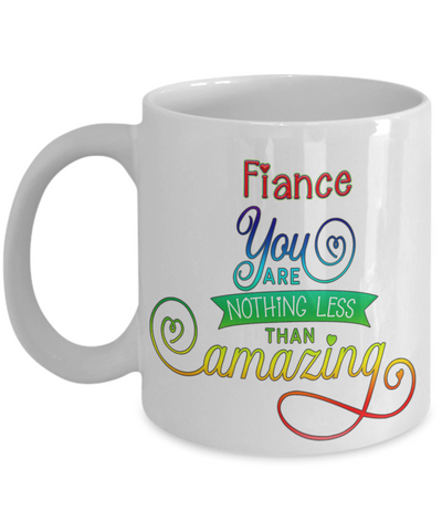 Fiance You Are Nothing Less Than Amazing Mug Inspirational Love You Family Day Gift Novelty Birthday Ceramic Coffee Cup