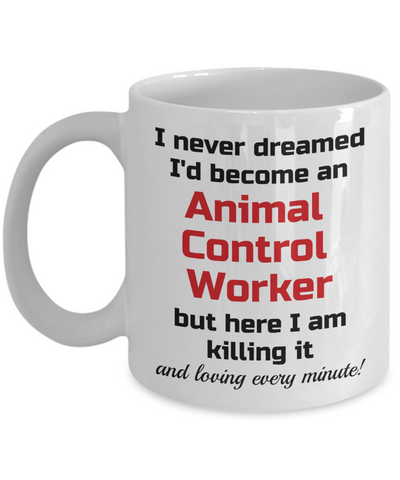 Image of Occupation Mug I Never Dreamed I'd Become an Animal Control Worker but here I am killing it and loving every minute! Unique Novelty Birthday Christmas Gifts Humor Quote Ceramic Coffee Tea Cup