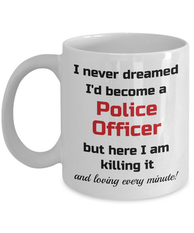Image of Occupation Mug I Never Dreamed I'd Become a Police Officer but here I am killing it and loving every minute! Unique Novelty Birthday Christmas Gifts Humor Quote Ceramic Coffee Tea Cup