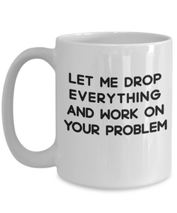 Funny Sarcastic Mugs for Women Let me Drop Everything and Work on Your Problem Sarcasm Gifts