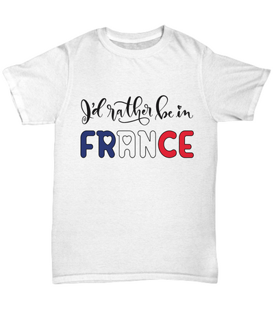 I'd Rather be in France Shirt Expat French Gift Novelty Birthday Unisex T-Shirt